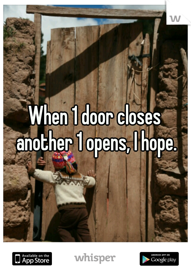 When 1 door closes another 1 opens, I hope.