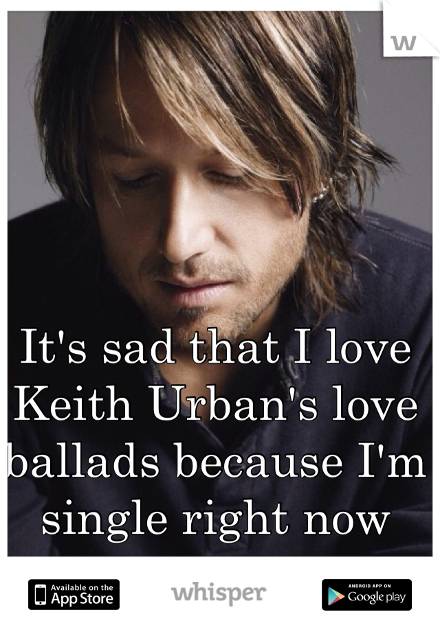 It's sad that I love Keith Urban's love ballads because I'm single right now