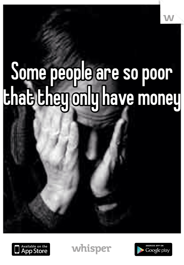 Some people are so poor that they only have money