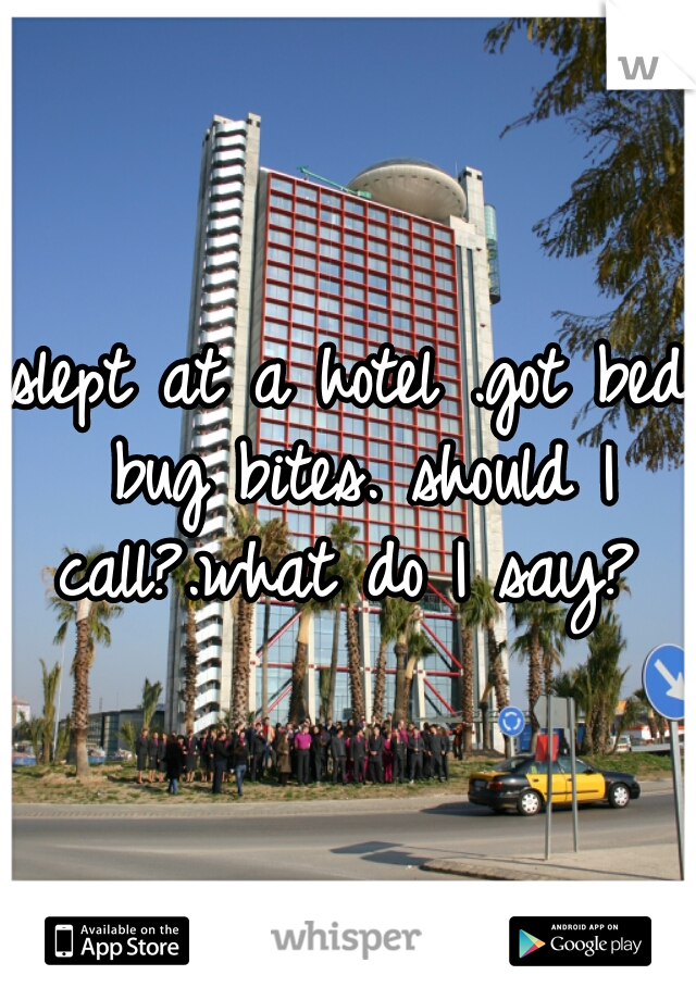 slept at a hotel .got bed bug bites. should I call?.what do I say?