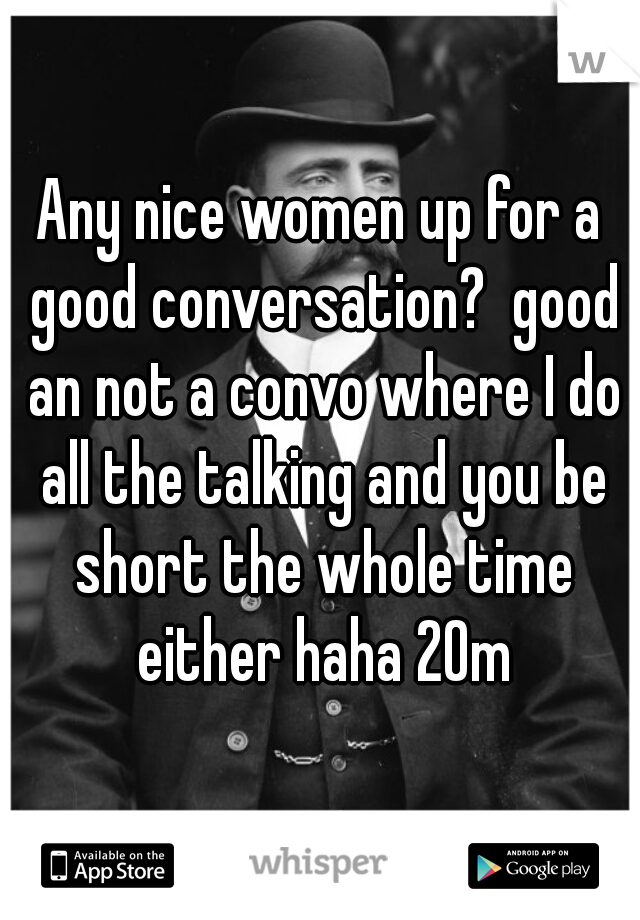 Any nice women up for a good conversation?  good an not a convo where I do all the talking and you be short the whole time either haha 20m