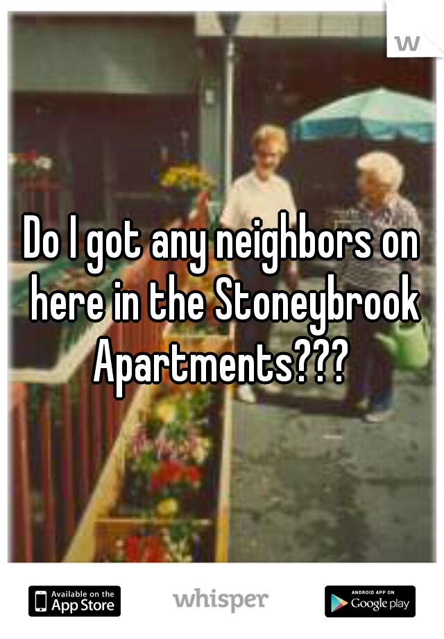 Do I got any neighbors on here in the Stoneybrook Apartments???