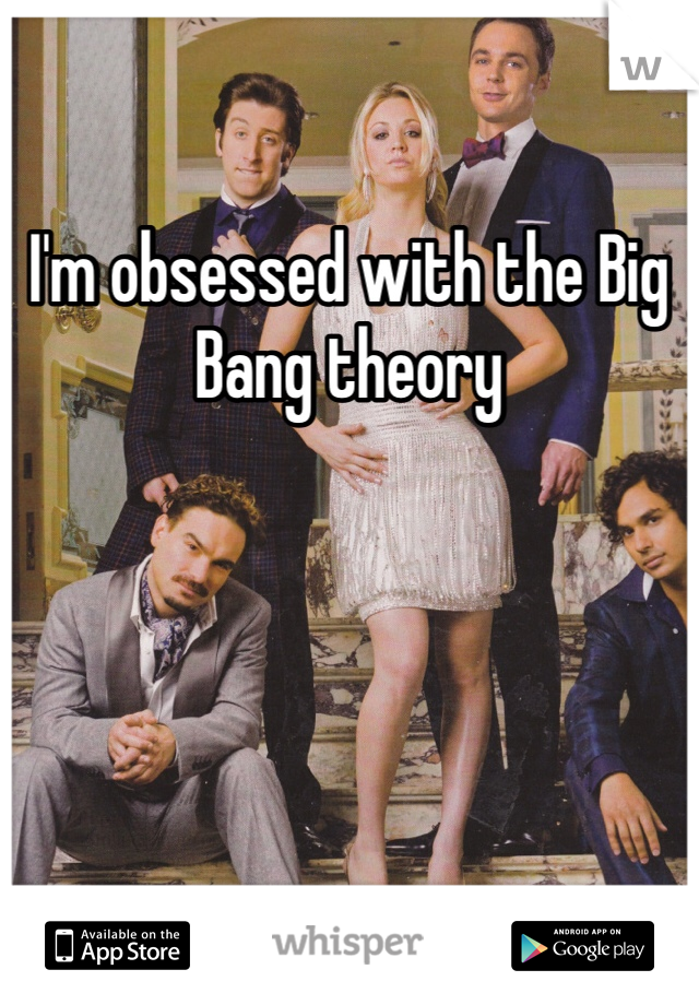 I'm obsessed with the Big Bang theory