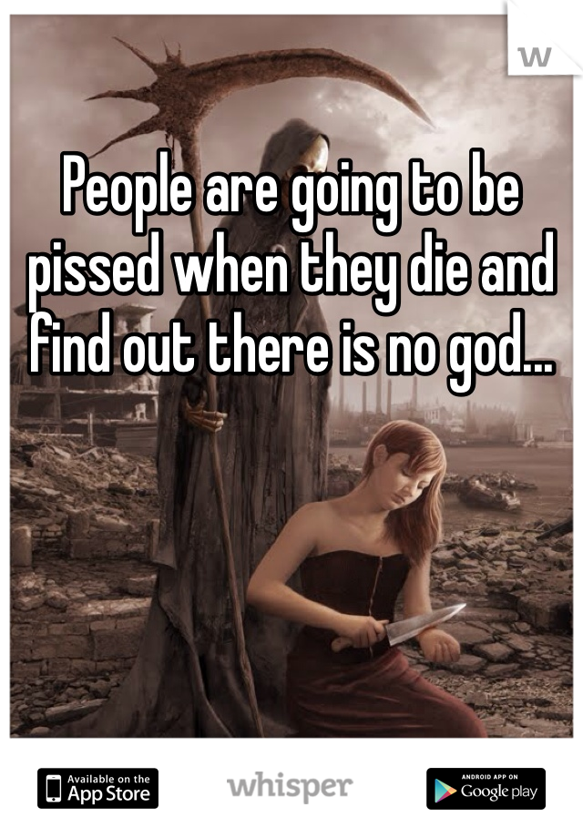 People are going to be pissed when they die and find out there is no god...