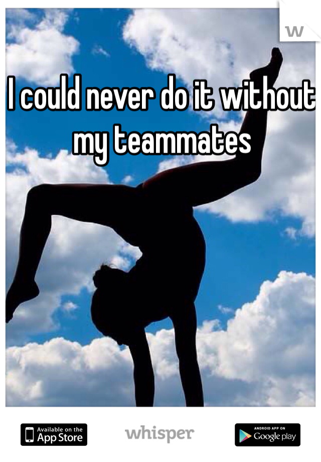 I could never do it without my teammates