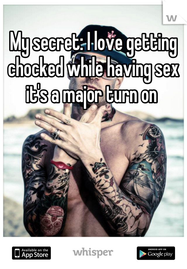 My secret: I love getting chocked while having sex it's a major turn on