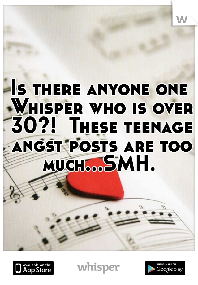 Is there anyone one Whisper who is over 30?!  These teenage angst posts are too much...SMH.