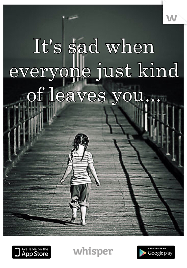 It's sad when everyone just kind of leaves you...