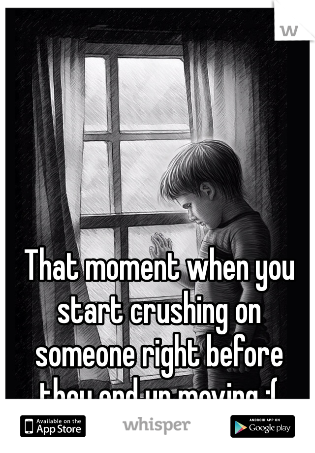 That moment when you start crushing on someone right before they end up moving :(