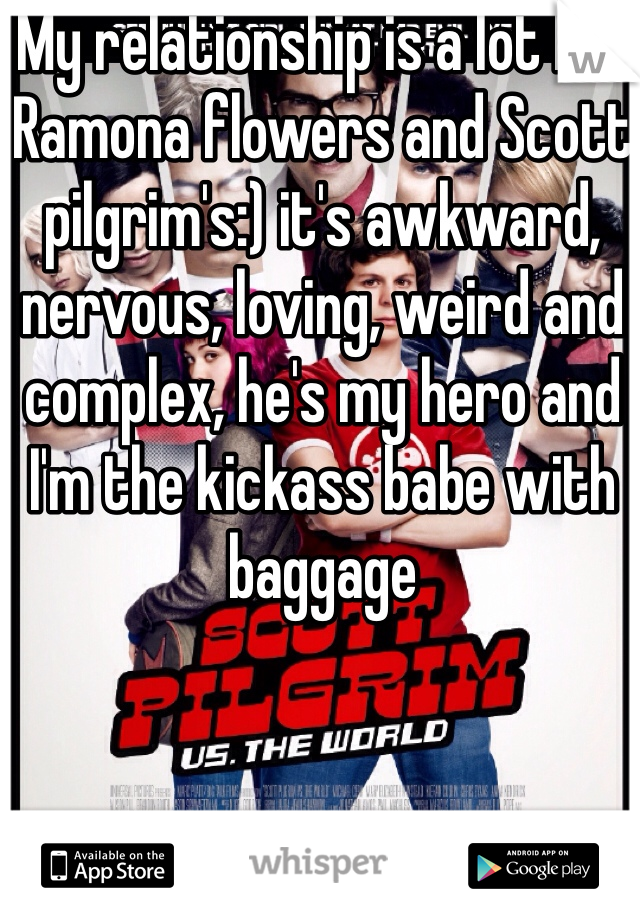 My relationship is a lot like Ramona flowers and Scott pilgrim's:) it's awkward, nervous, loving, weird and complex, he's my hero and I'm the kickass babe with baggage