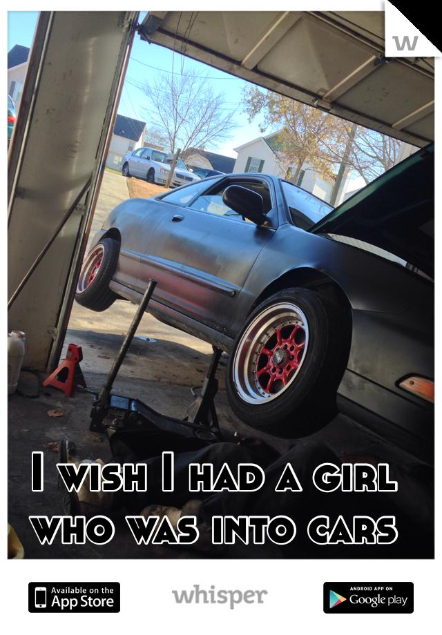 I wish I had a girl who was into cars