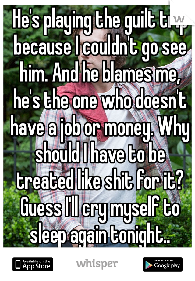 He's playing the guilt trip because I couldn't go see him. And he blames me, he's the one who doesn't have a job or money. Why should I have to be treated like shit for it? Guess I'll cry myself to sleep again tonight..