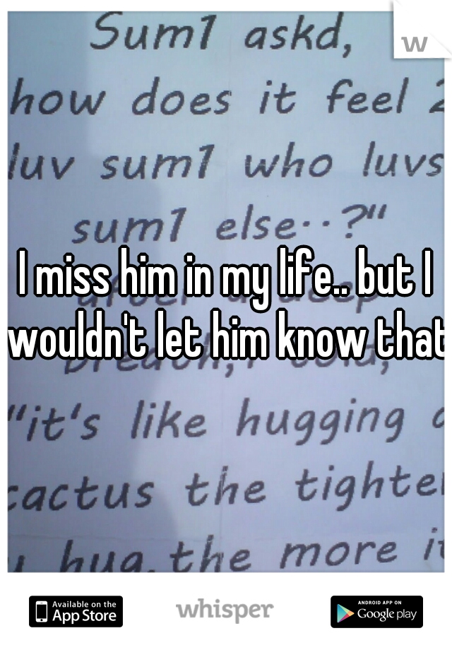 I miss him in my life.. but I wouldn't let him know that.