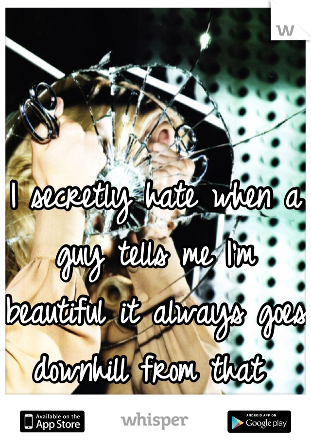 I secretly hate when a guy tells me I'm beautiful it always goes downhill from that
