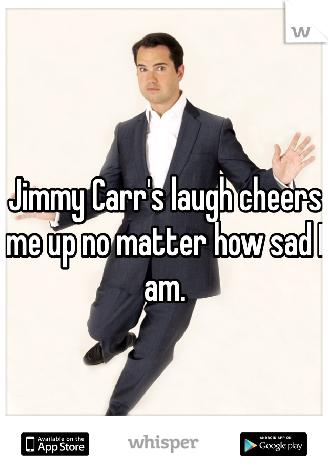Jimmy Carr's laugh cheers me up no matter how sad I am.