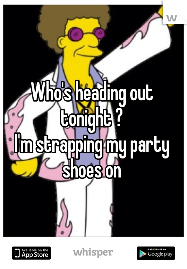 Who's heading out tonight ? I'm strapping my party shoes on