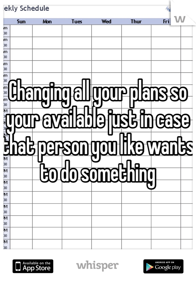 Changing all your plans so your available just in case that person you like wants to do something