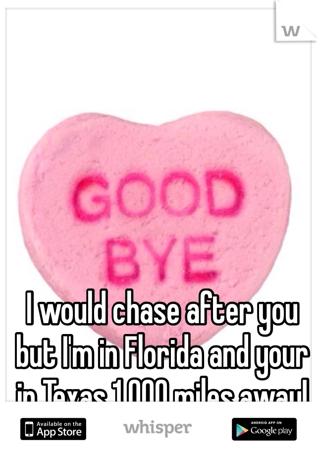 I would chase after you but I'm in Florida and your in Texas 1,000 miles away!