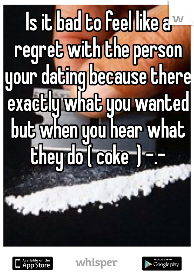 Is it bad to feel like a regret with the person your dating because there exactly what you wanted but when you hear what they do ( coke  ) -.-