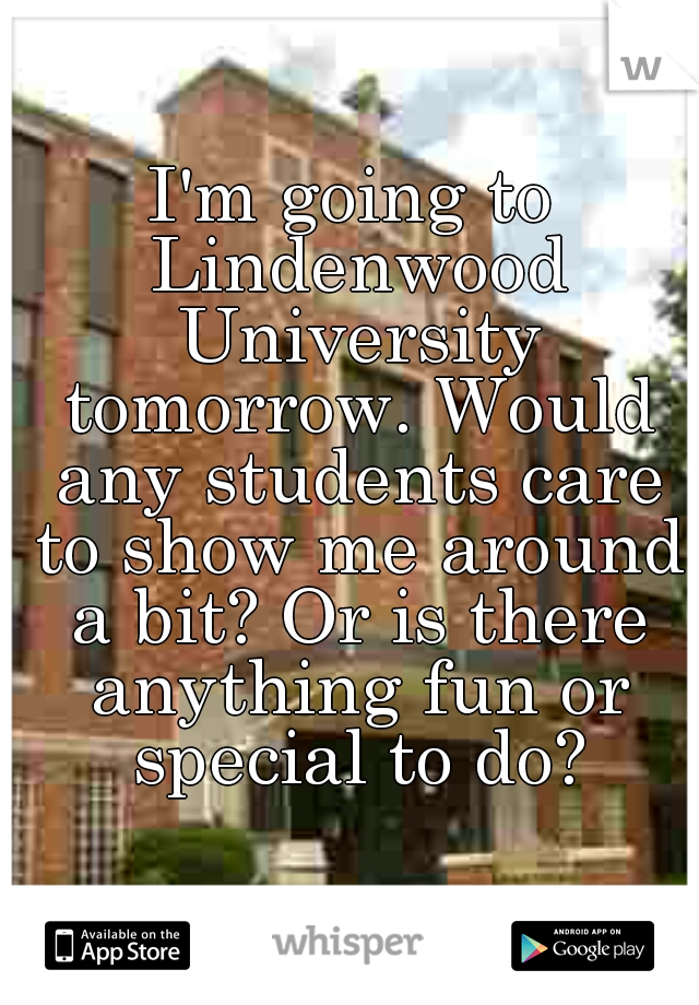 I'm going to Lindenwood University tomorrow. Would any students care to show me around a bit? Or is there anything fun or special to do?