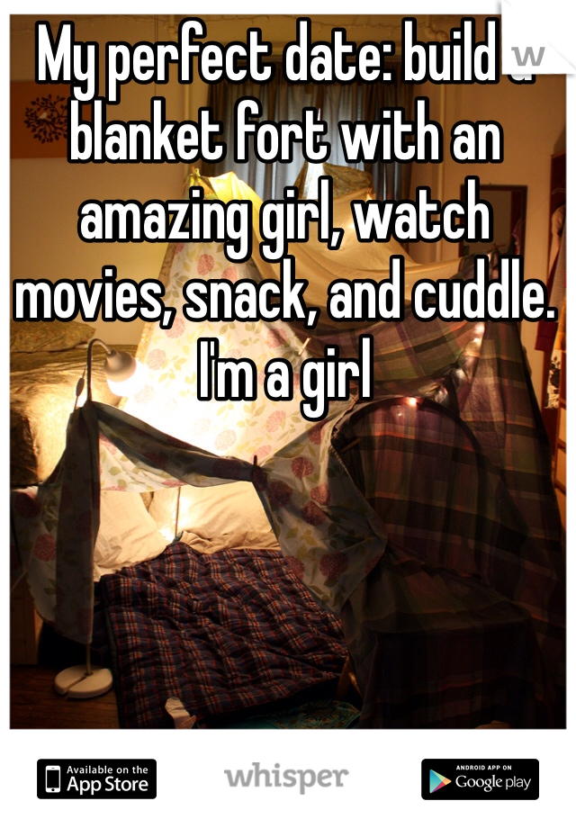 My perfect date: build a blanket fort with an amazing girl, watch movies, snack, and cuddle.  I'm a girl