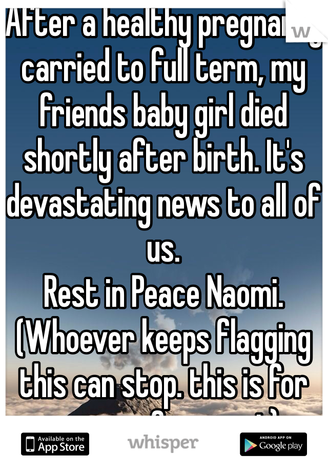 After a healthy pregnancy carried to full term, my friends baby girl died shortly after birth. It's devastating news to all of us. Rest in Peace Naomi. (Whoever keeps flagging this can stop. this is for prayers & support)