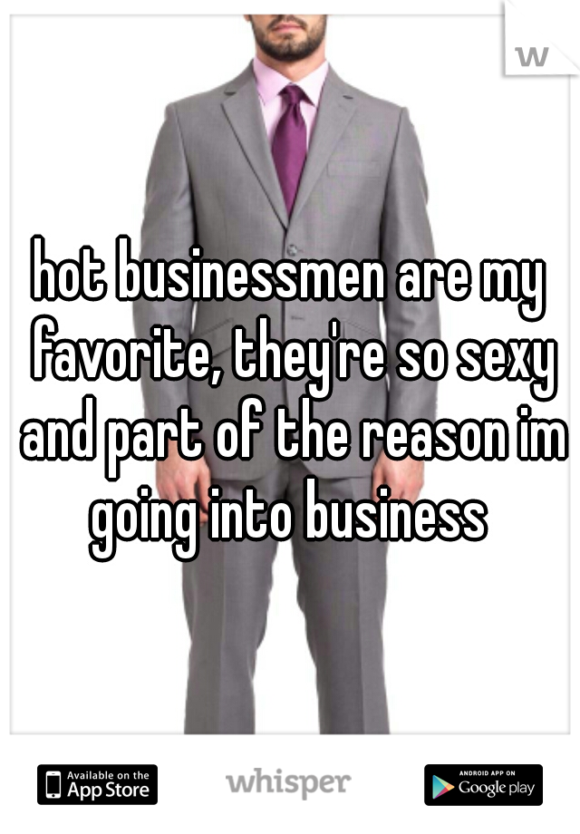 hot businessmen are my favorite, they're so sexy and part of the reason im going into business