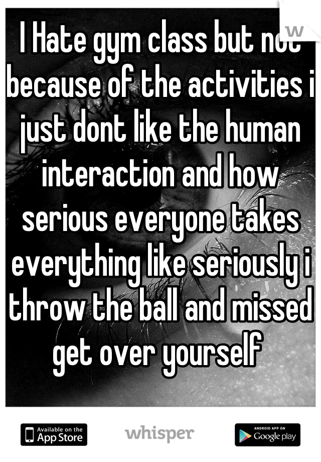 I Hate gym class but not because of the activities i just dont like the human interaction and how serious everyone takes everything like seriously i throw the ball and missed get over yourself