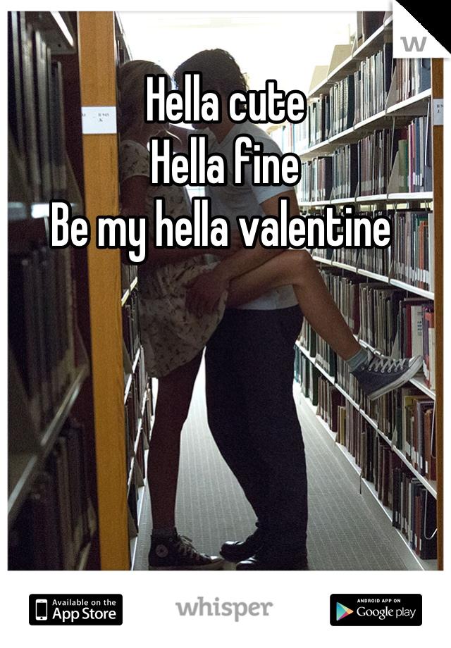 Hella cute Hella fine Be my hella valentine