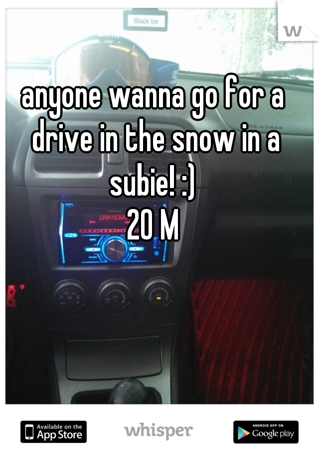 anyone wanna go for a drive in the snow in a subie! :)  20 M