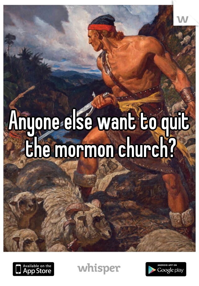 Anyone else want to quit the mormon church?