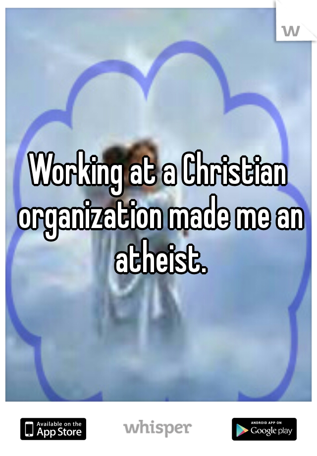 Working at a Christian organization made me an atheist.