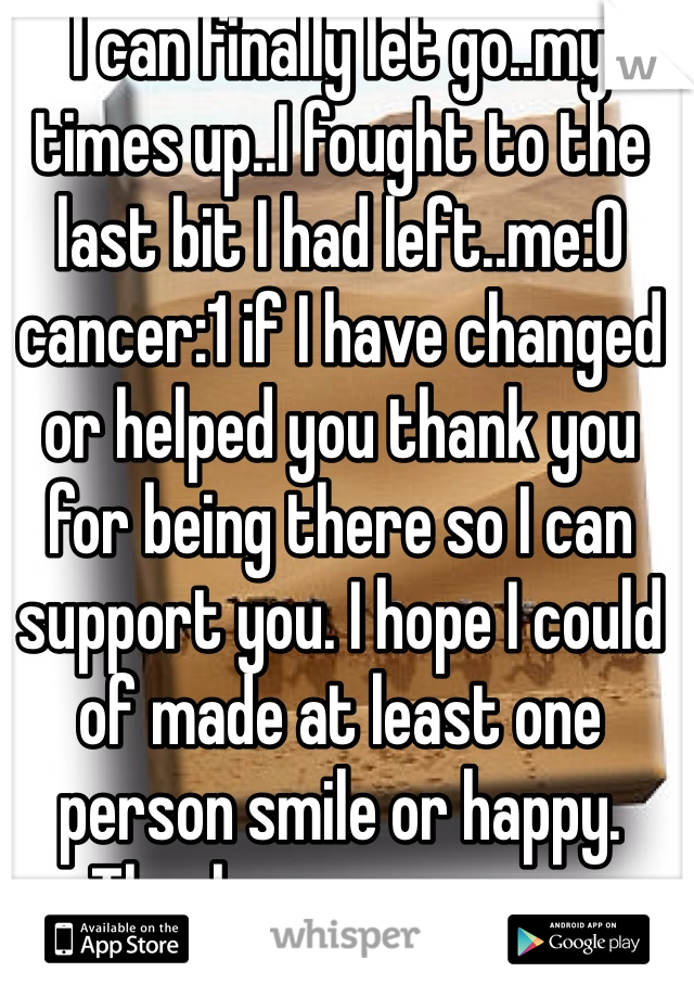I can finally let go..my times up..I fought to the last bit I had left..me:0 cancer:1 if I have changed or helped you thank you for being there so I can support you. I hope I could of made at least one person smile or happy.  Thank you everyone
