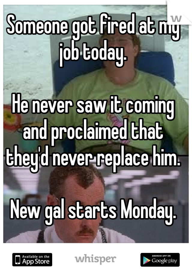 Someone got fired at my job today.  He never saw it coming and proclaimed that they'd never replace him.   New gal starts Monday.