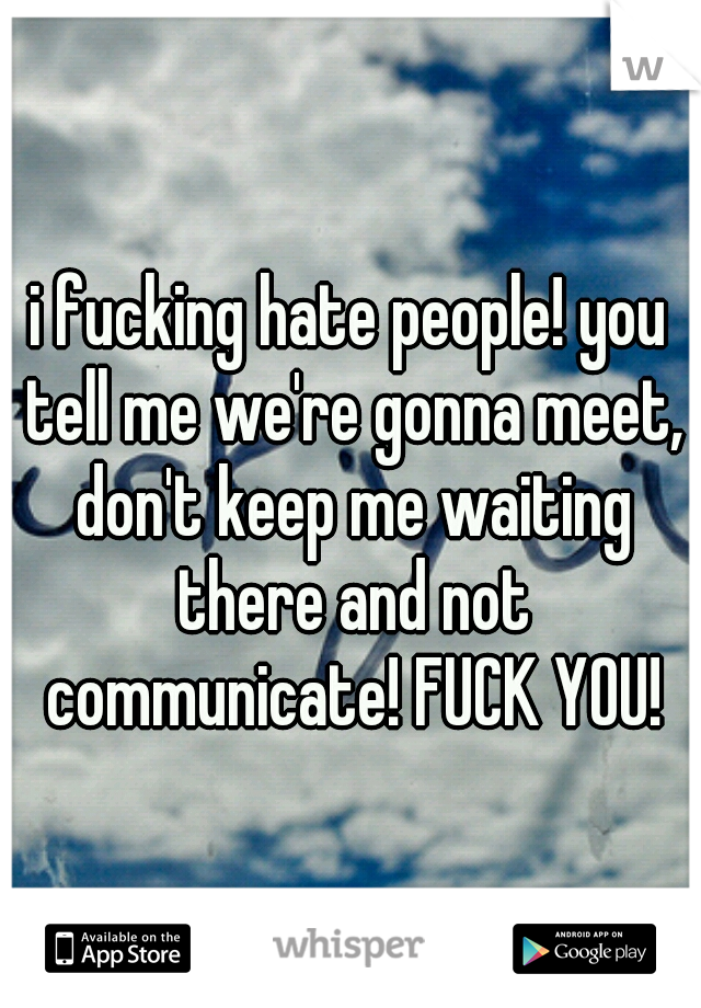 i fucking hate people! you tell me we're gonna meet, don't keep me waiting there and not communicate! FUCK YOU!