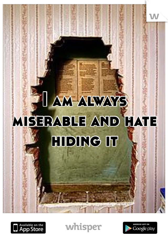I am always miserable and hate hiding it