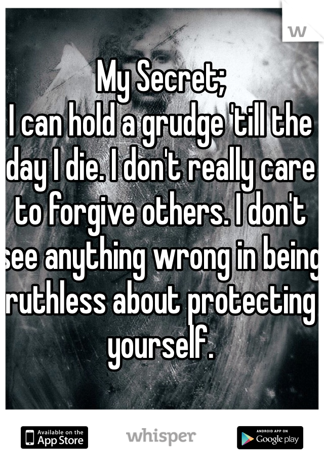 My Secret; I can hold a grudge 'till the day I die. I don't really care to forgive others. I don't see anything wrong in being ruthless about protecting yourself.
