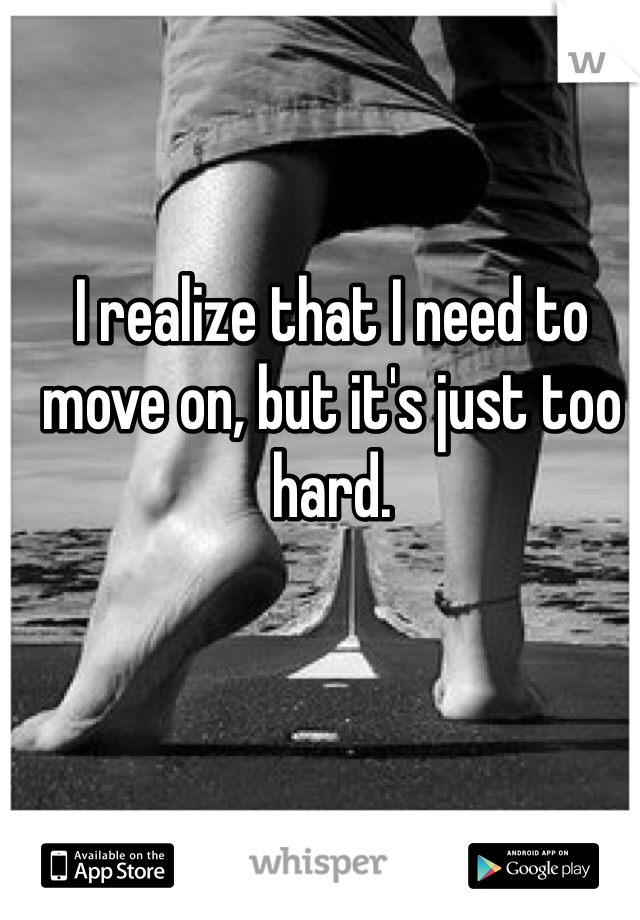 I realize that I need to move on, but it's just too hard.