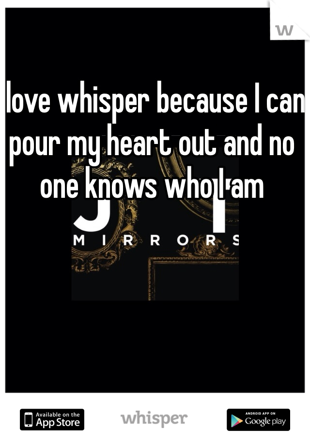 I love whisper because I can pour my heart out and no one knows who I am