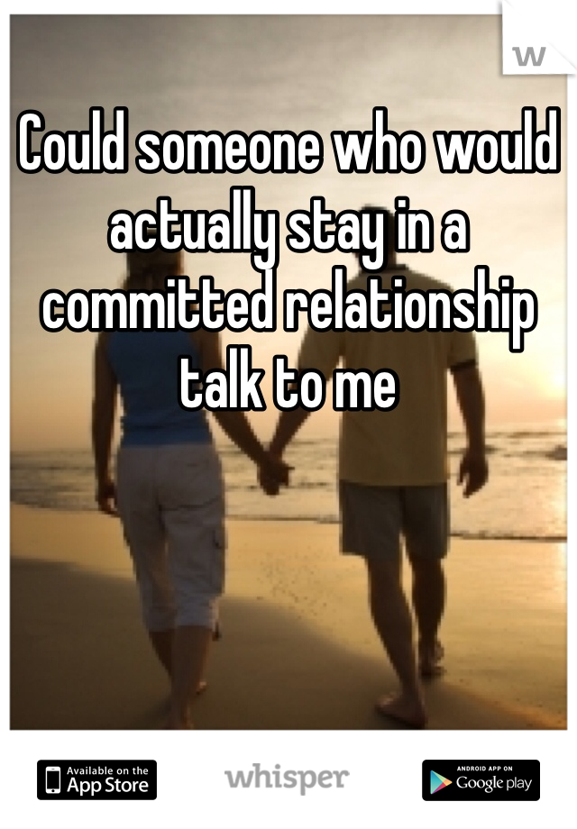 Could someone who would actually stay in a committed relationship talk to me