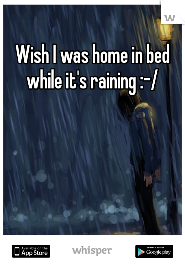 Wish I was home in bed while it's raining :-/