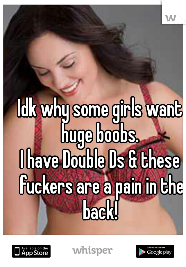Idk why some girls want huge boobs.  I have Double Ds & these fuckers are a pain in the back!