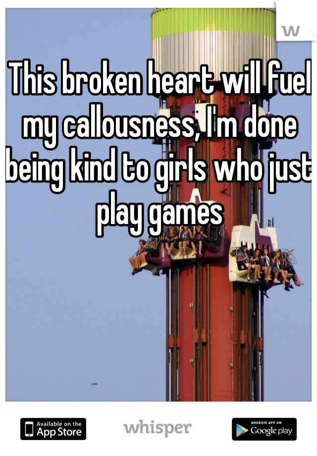 This broken heart will fuel my callousness, I'm done being kind to girls who just play games