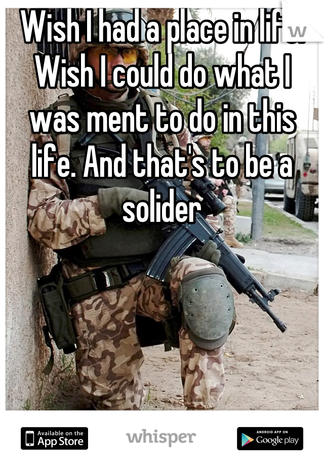 Wish I had a place in life. Wish I could do what I was ment to do in this life. And that's to be a solider