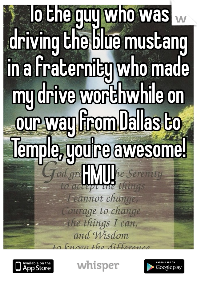 To the guy who was driving the blue mustang in a fraternity who made my drive worthwhile on our way from Dallas to Temple, you're awesome! HMU!