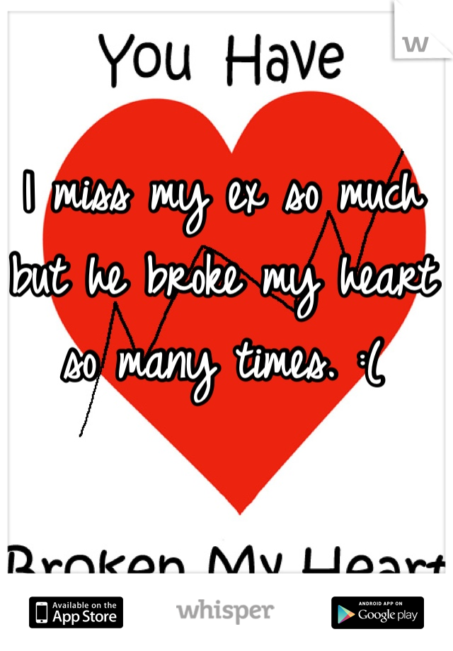 I miss my ex so much but he broke my heart so many times. :(