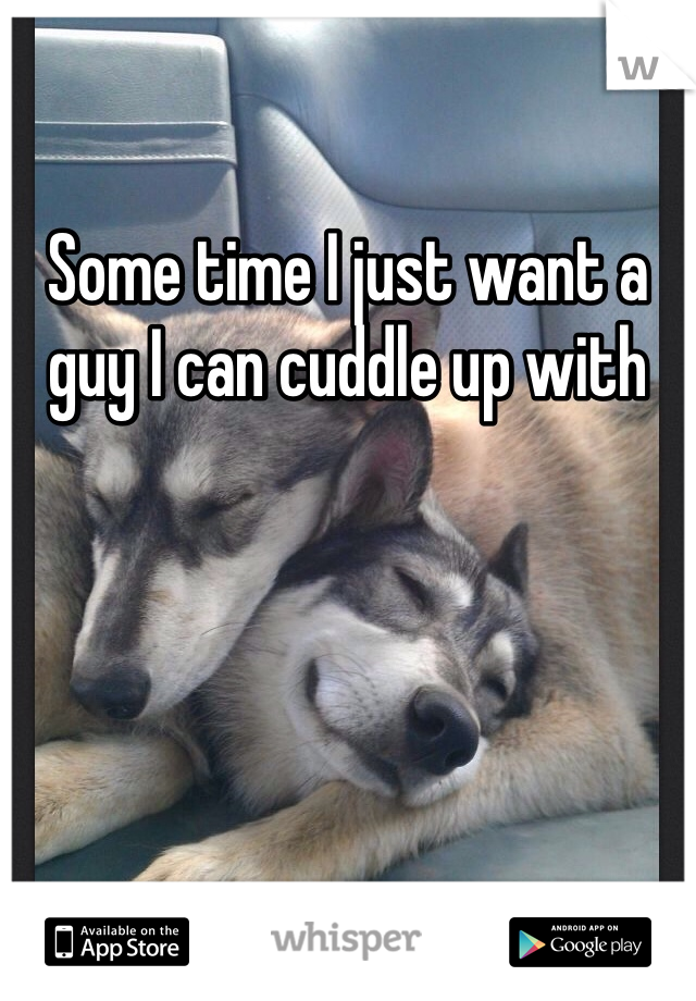 Some time I just want a guy I can cuddle up with