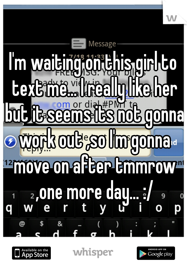 I'm waiting on this girl to text me... I really like her but it seems its not gonna work out ,so I'm gonna move on after tmmrow ,one more day... :/