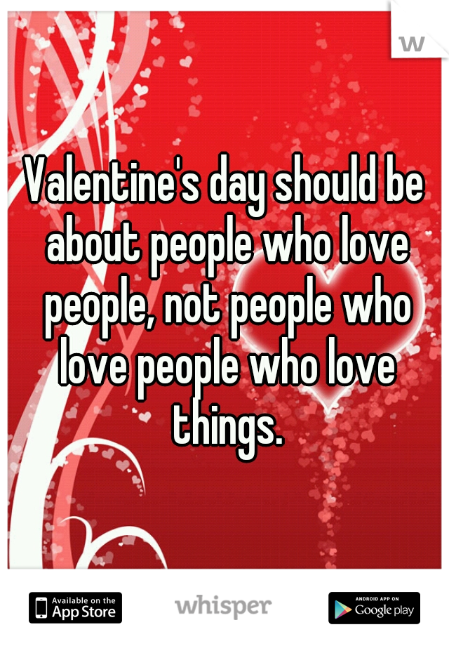Valentine's day should be about people who love people, not people who love people who love things.