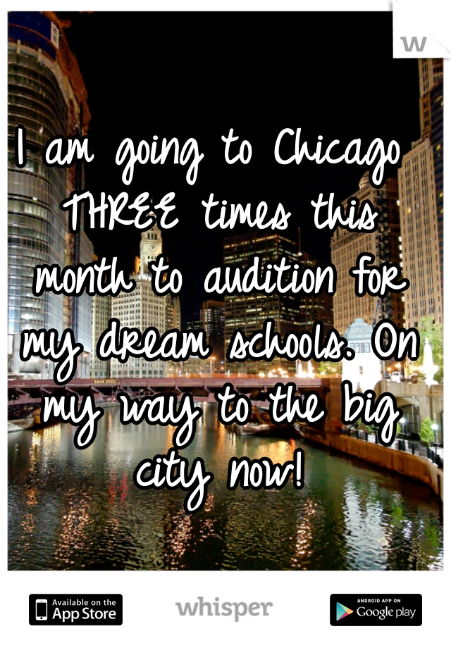 I am going to Chicago THREE times this month to audition for my dream schools. On my way to the big city now!